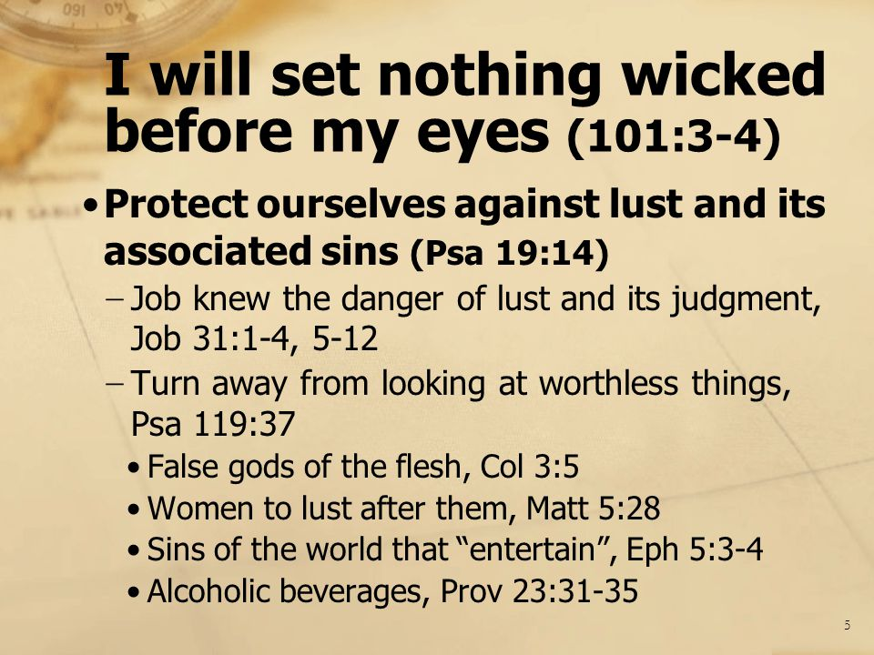 I will set nothing wicked before my eyes (101:3-4) Protect ourselves against lust and its associated sins (Psa 19:14) − Job knew the danger of lust an