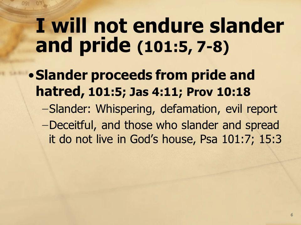 I will not endure slander and pride (101:5, 7-8) Slander proceeds from pride and hatred, 101:5; Jas 4:11; Prov 10:18 − Slander: Whispering, defamation