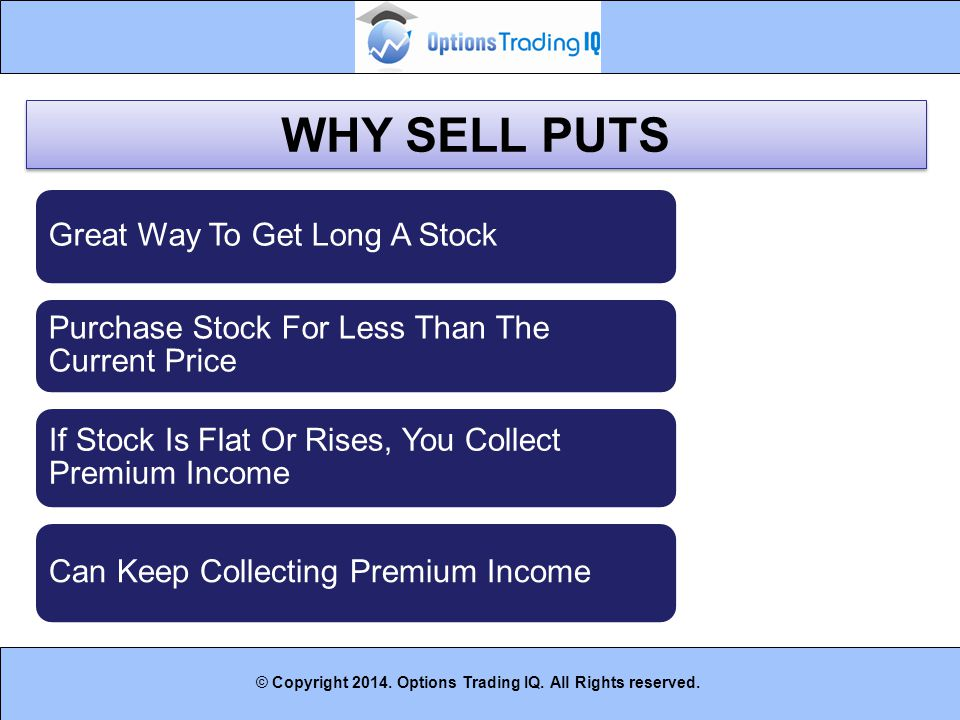 27 © Copyright 2014. Options Trading IQ. All Rights reserved. WHY SELL PUTS Great Way To Get Long A Stock Purchase Stock For Less Than The Current Pri