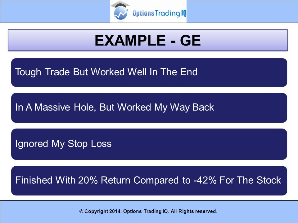 43 © Copyright 2014. Options Trading IQ. All Rights reserved. EXAMPLE - GE Tough Trade But Worked Well In The End In A Massive Hole, But Worked My Way