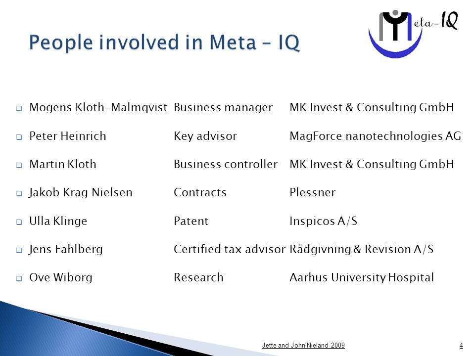  Meta-IQ is looking for a 7 million € investment to start the clinical phase 2 trial in depression and a small phase I trial in Alzheimer  To go into phase 2 trials for Alzheimer or Multiple Sclerosis we need an additional 3 million € for each indication Jette and John Nieland 201015