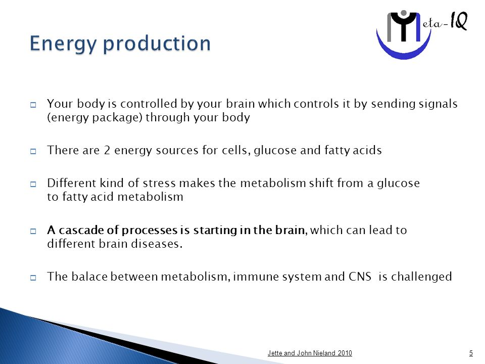  Your body is controlled by your brain which controls it by sending signals (energy package) through your body  There are 2 energy sources for cells, glucose and fatty acids  Different kind of stress makes the metabolism shift from a glucose to fatty acid metabolism  A cascade of processes is starting in the brain, which can lead to different brain diseases.