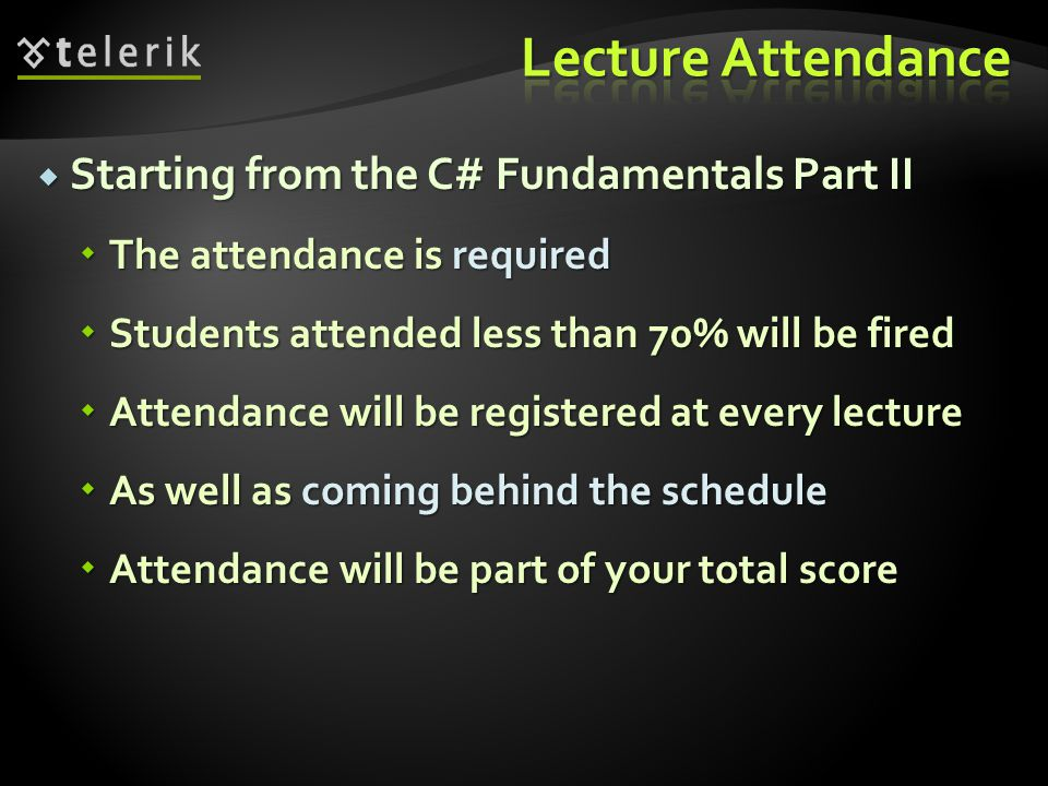 Starting from the C# Fundamentals Part II  The attendance is required  Students attended less than 70% will be fired  Attendance will be registered at every lecture  As well as coming behind the schedule  Attendance will be part of your total score