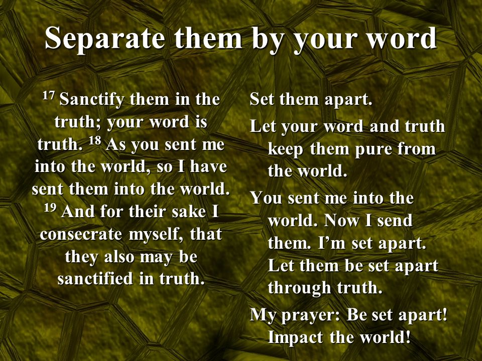 Separate them by your word 17 Sanctify them in the truth; your word is truth. 18 As you sent me into the world, so I have sent them into the world. 19