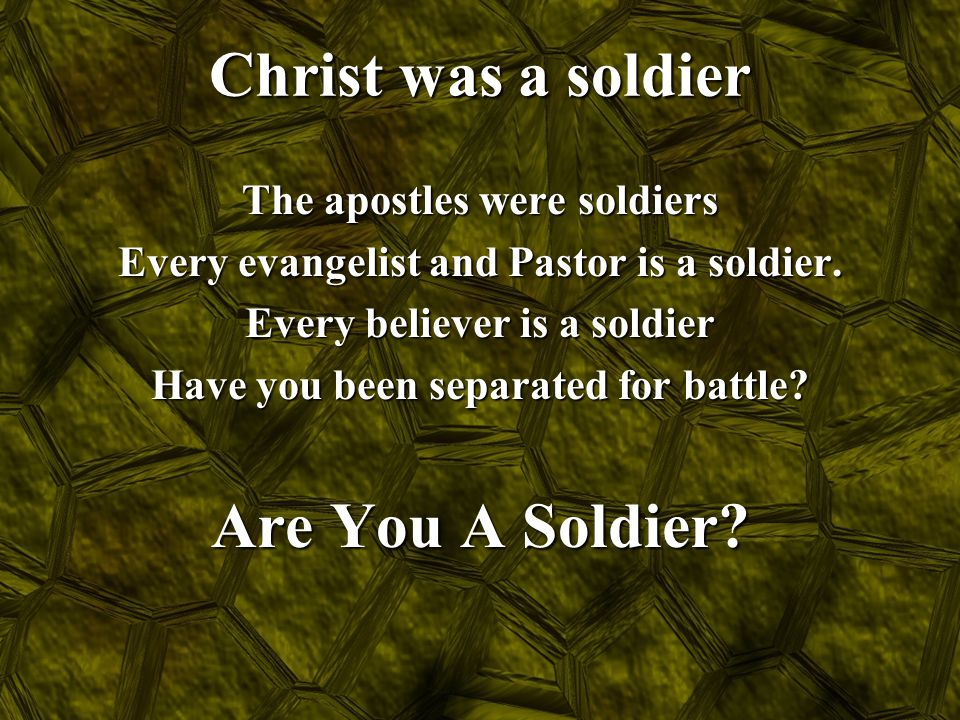Christ was a soldier The apostles were soldiers Every evangelist and Pastor is a soldier. Every believer is a soldier Have you been separated for batt