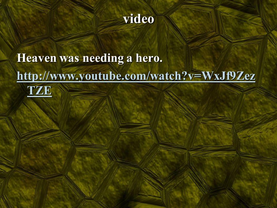 video Heaven was needing a hero. http://www.youtube.com/watch?v=WxJf9Zez TZE http://www.youtube.com/watch?v=WxJf9Zez TZE