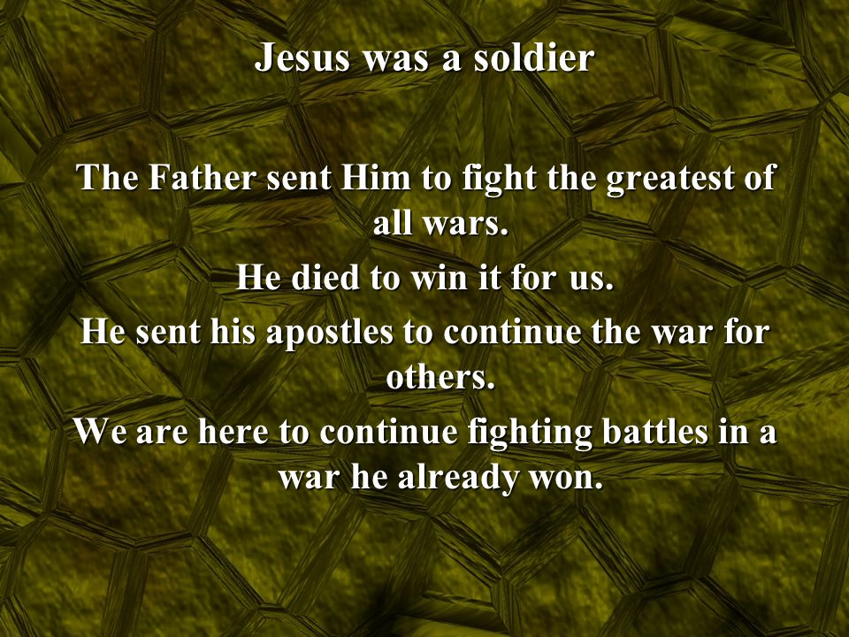 Jesus was a soldier The Father sent Him to fight the greatest of all wars. He died to win it for us. He sent his apostles to continue the war for othe