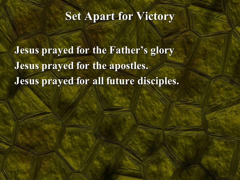 Set Apart for Victory Jesus prayed for the Father's glory Jesus prayed for the apostles. Jesus prayed for all future disciples.