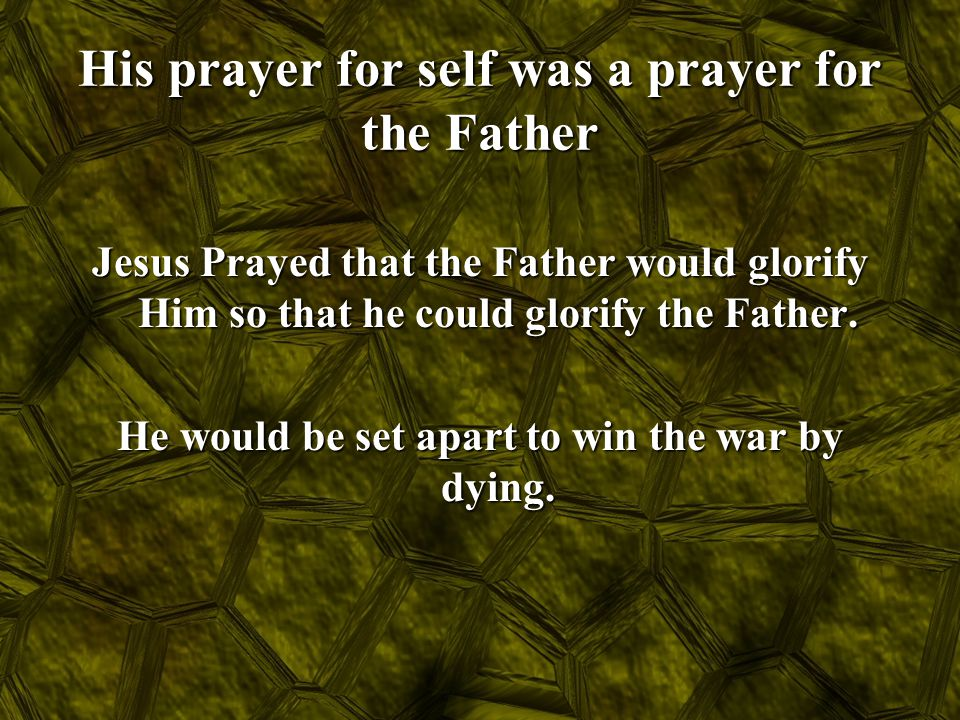 His prayer for self was a prayer for the Father Jesus Prayed that the Father would glorify Him so that he could glorify the Father. He would be set ap