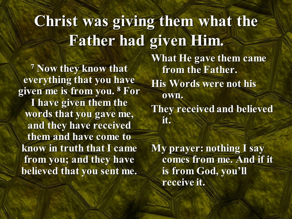 Christ was giving them what the Father had given Him. 7 Now they know that everything that you have given me is from you. 8 For I have given them the
