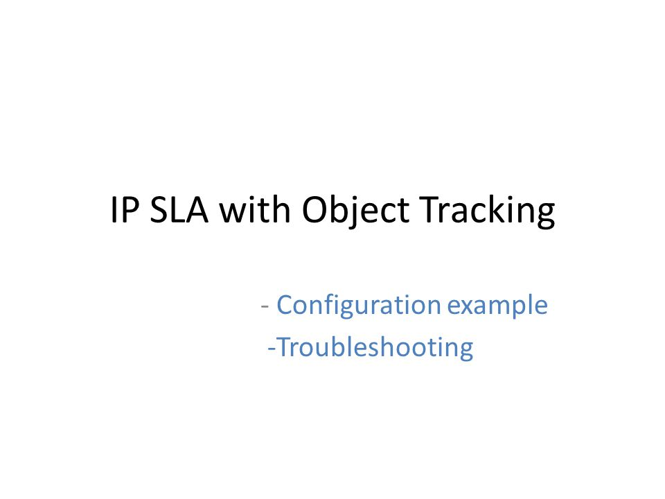 Show Commands for Object Tracking show track brief Display a list of the tracked objects and its status – Example: – R1#sh track brief – Track Object Parameter Value Last Change – 1 rtr 1 reachability Up 01:47:32 – 2 rtr 1 state Down 00:33:33 Track Number IP SLA operation that the track is tracking Reachability or State Reachability or State status up/down