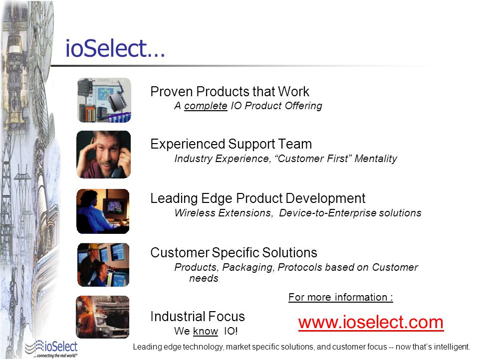 ioSelect… Proven Products that Work A complete IO Product Offering Experienced Support Team Industry Experience, Customer First Mentality Leading Edge Product Development Wireless Extensions, Device-to-Enterprise solutions Customer Specific Solutions Products, Packaging, Protocols based on Customer needs Industrial Focus We know IO.