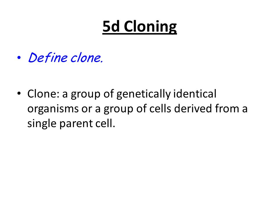 5d Cloning Define clone. Clone: a group of genetically identical organisms or a group of cells derived from a single parent cell.