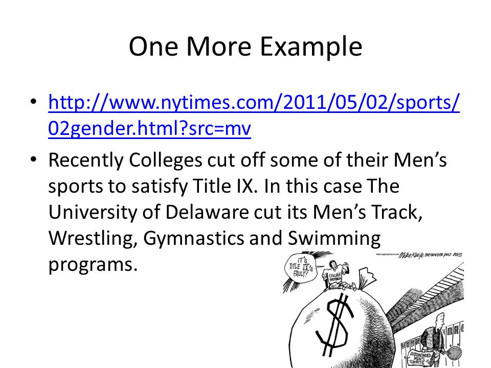 One More Example http://www.nytimes.com/2011/05/02/sports/ 02gender.html src=mv http://www.nytimes.com/2011/05/02/sports/ 02gender.html src=mv Recently Colleges cut off some of their Men's sports to satisfy Title IX.
