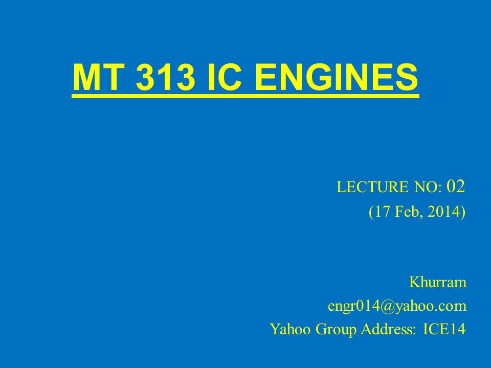 MT 313 IC ENGINES LECTURE NO: 02 (17 Feb, 2014) Khurram engr014@yahoo.com Yahoo Group Address: ICE14