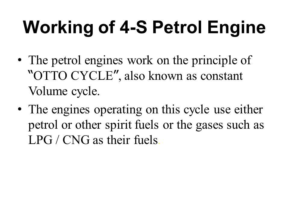 "Working of 4-S Petrol Engine The petrol engines work on the principle of "" OTTO CYCLE "", also known as constant Volume cycle. The engines operating on"