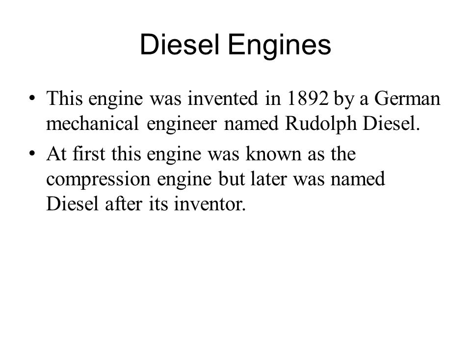 Diesel Engines This engine was invented in 1892 by a German mechanical engineer named Rudolph Diesel. At first this engine was known as the compressio
