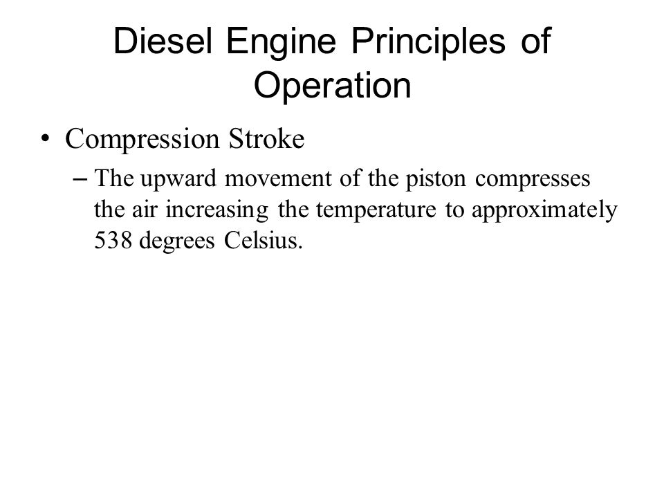 Diesel Engine Principles of Operation Compression Stroke – The upward movement of the piston compresses the air increasing the temperature to approxim