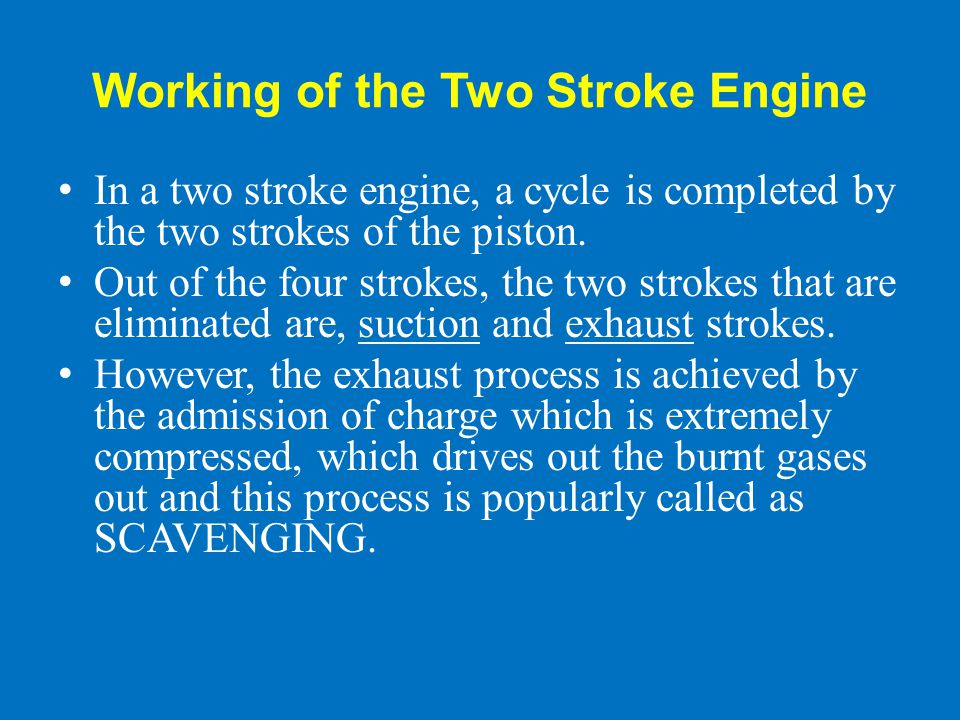 Working of the Two Stroke Engine In a two stroke engine, a cycle is completed by the two strokes of the piston. Out of the four strokes, the two strok