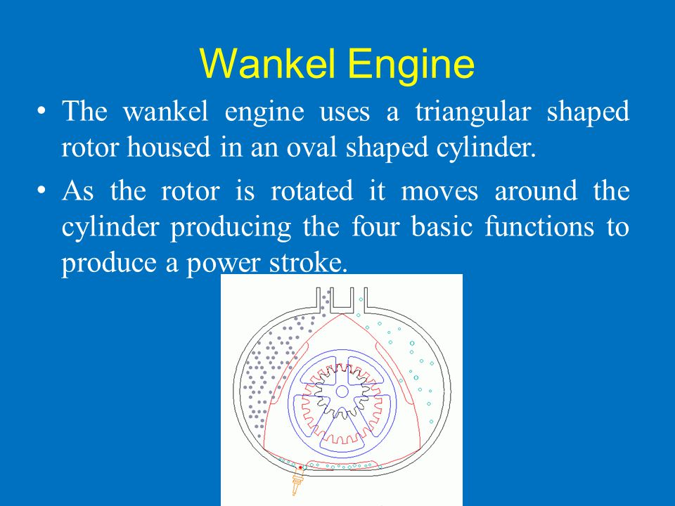 Wankel Engine The wankel engine uses a triangular shaped rotor housed in an oval shaped cylinder. As the rotor is rotated it moves around the cylinder