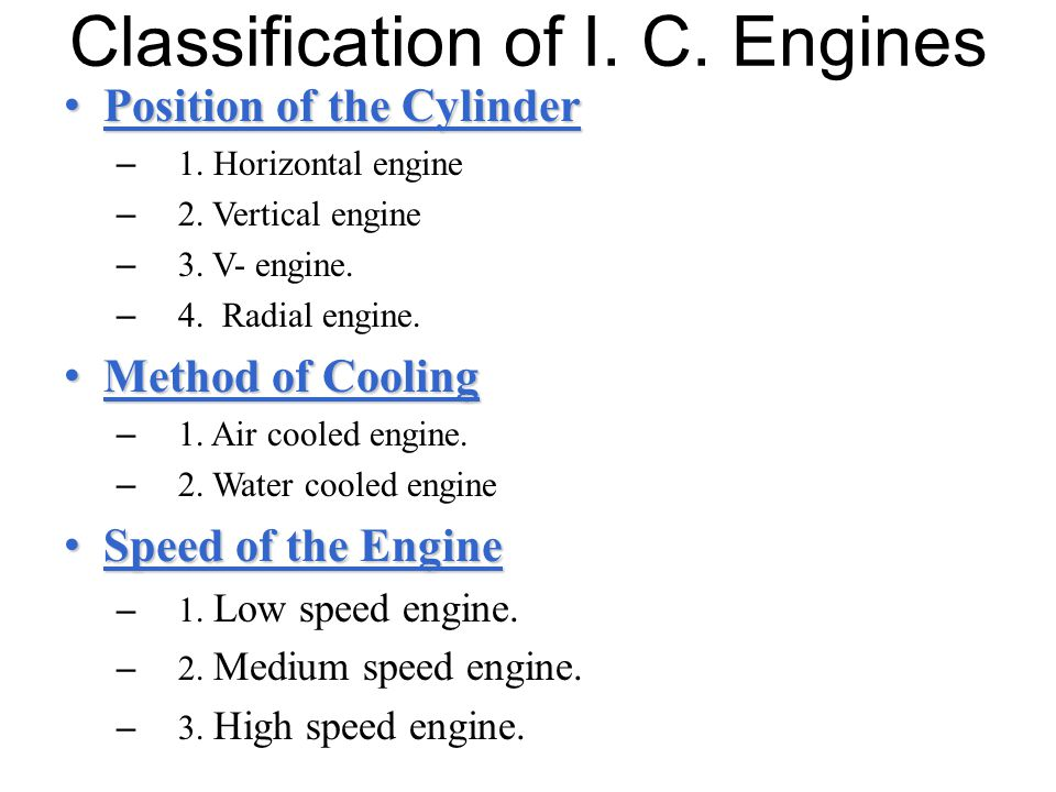 Classification of I. C. Engines Position of the Cylinder Position of the Cylinder – 1. Horizontal engine – 2. Vertical engine – 3. V- engine. – 4. Rad