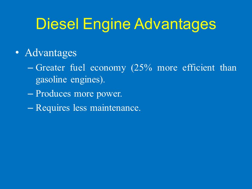 Diesel Engine Advantages Advantages – Greater fuel economy (25% more efficient than gasoline engines). – Produces more power. – Requires less maintena