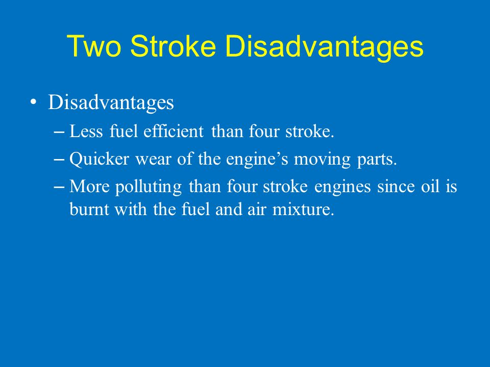 Two Stroke Disadvantages Disadvantages – Less fuel efficient than four stroke. – Quicker wear of the engine's moving parts. – More polluting than four