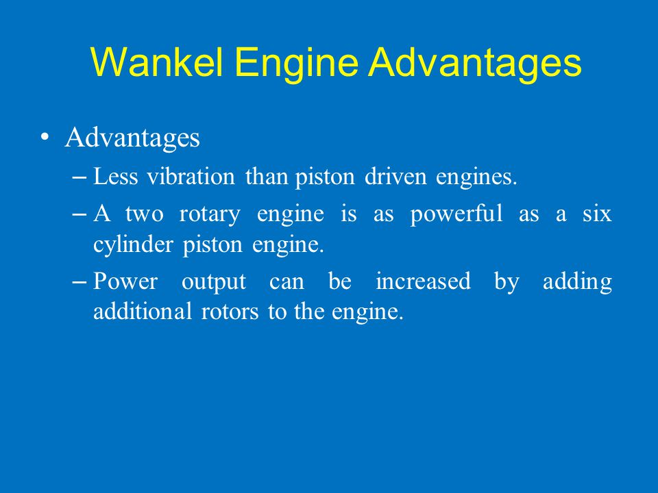 Wankel Engine Advantages Advantages – Less vibration than piston driven engines. – A two rotary engine is as powerful as a six cylinder piston engine.