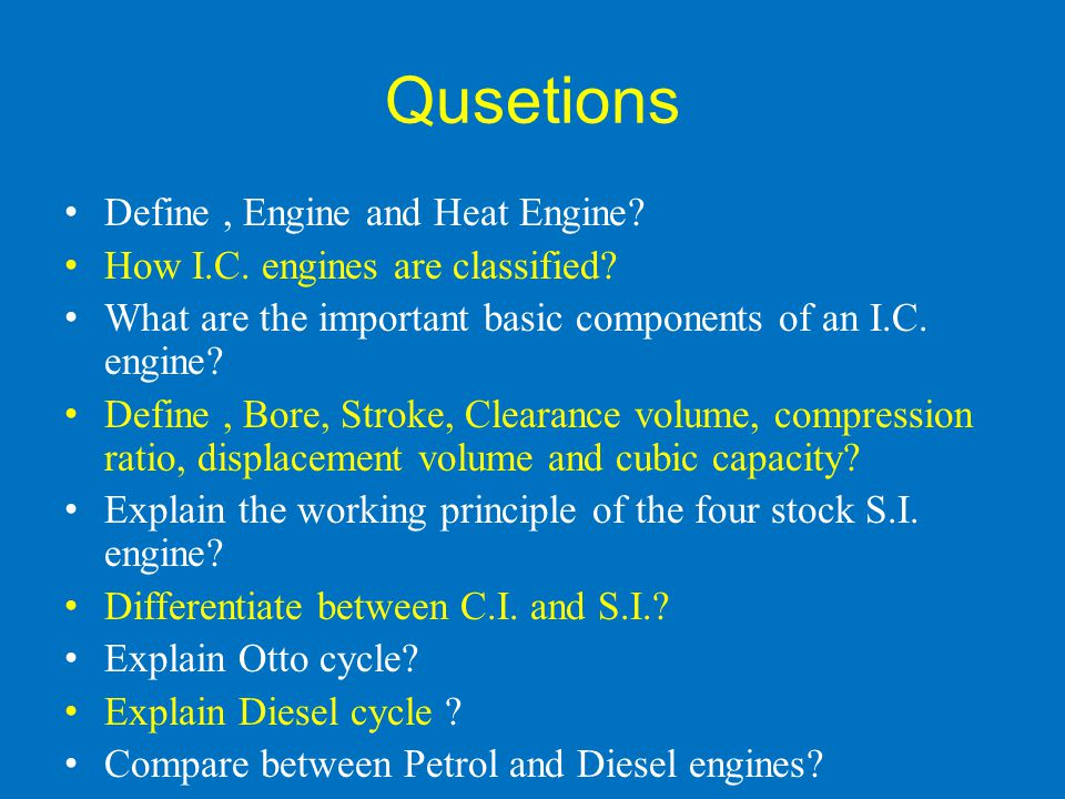 Qusetions Define, Engine and Heat Engine? How I.C. engines are classified? What are the important basic components of an I.C. engine? Define, Bore, St