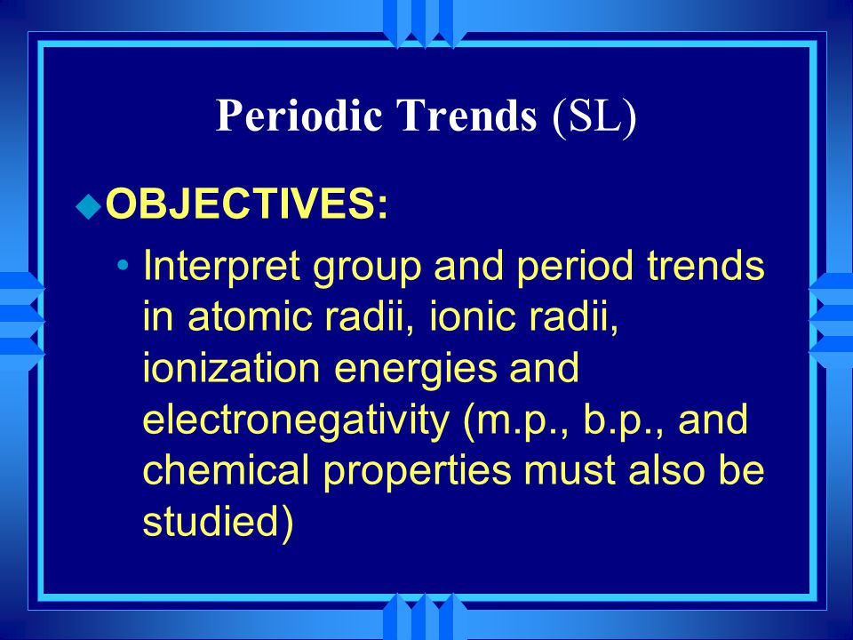 Periodic Trends (SL) u OBJECTIVES: Interpret group and period trends in atomic radii, ionic radii, ionization energies and electronegativity (m.p., b.