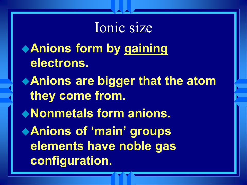 Ionic size u Anions form by gaining electrons. u Anions are bigger that the atom they come from. u Nonmetals form anions. u Anions of 'main' groups el