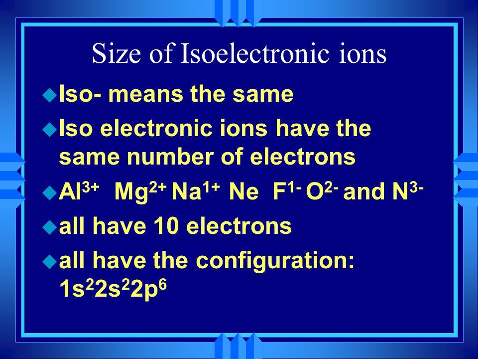Size of Isoelectronic ions u Iso- means the same u Iso electronic ions have the same number of electrons u Al 3+ Mg 2+ Na 1+ Ne F 1- O 2- and N 3- u a
