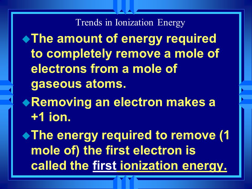 Trends in Ionization Energy u The amount of energy required to completely remove a mole of electrons from a mole of gaseous atoms. u Removing an elect