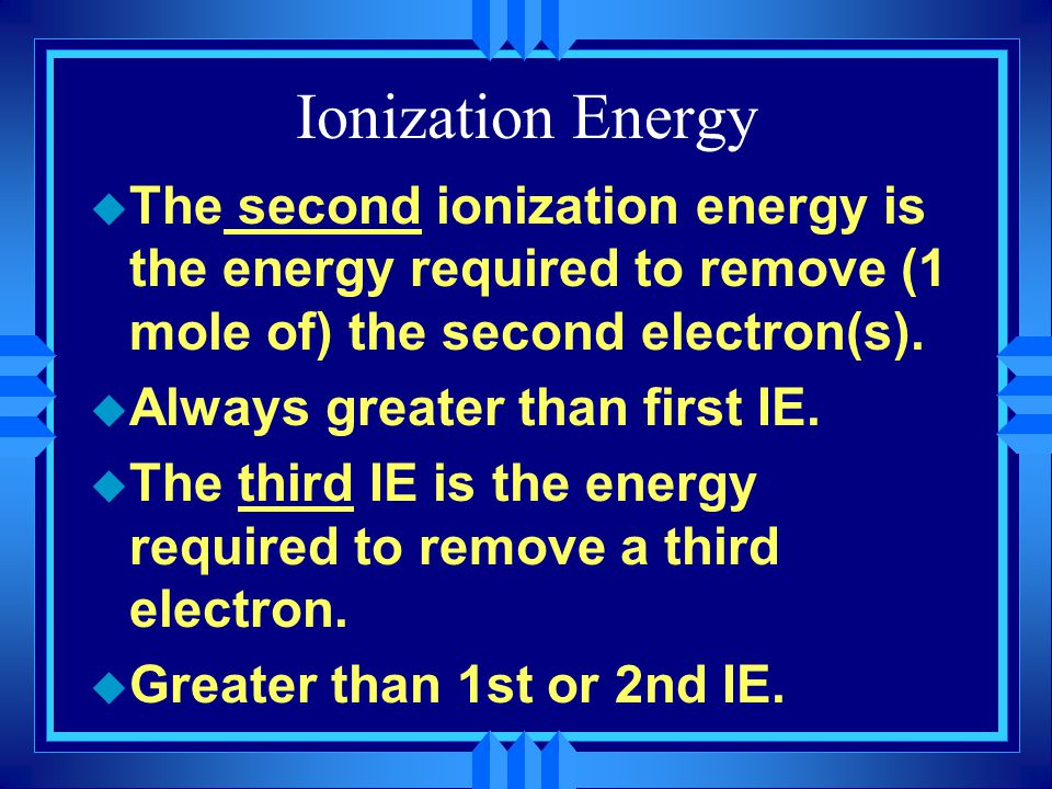 Ionization Energy u The second ionization energy is the energy required to remove (1 mole of) the second electron(s). u Always greater than first IE.
