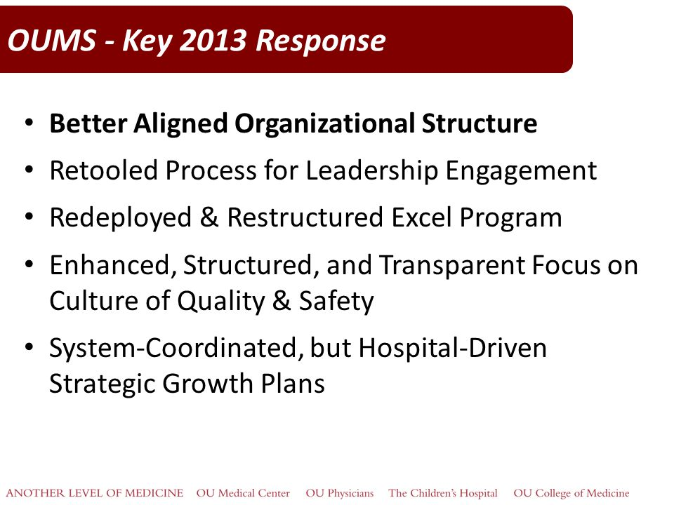OUMS - Key 2013 Response Better Aligned Organizational Structure Retooled Process for Leadership Engagement Redeployed & Restructured Excel Program Enhanced, Structured, and Transparent Focus on Culture of Quality & Safety System-Coordinated, but Hospital-Driven Strategic Growth Plans