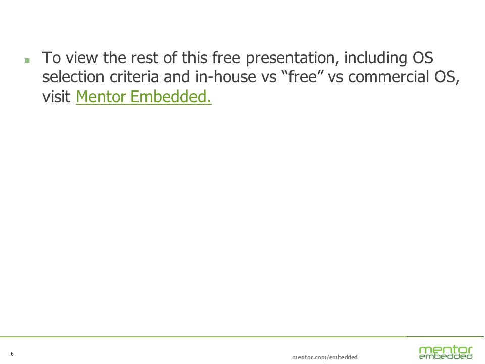 6 mentor.com/embedded 6 To view the rest of this free presentation, including OS selection criteria and in-house vs free vs commercial OS, visit Mentor Embedded.Mentor Embedded.