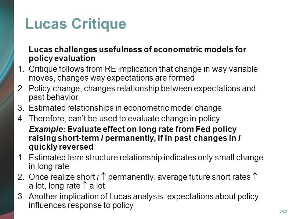 28-2 Lucas Critique Lucas challenges usefulness of econometric models for policy evaluation 1.Critique follows from RE implication that change in way variable moves, changes way expectations are formed 2.Policy change, changes relationship between expectations and past behavior 3.Estimated relationships in econometric model change 4.Therefore, can't be used to evaluate change in policy Example: Evaluate effect on long rate from Fed policy raising short-term i permanently, if in past changes in i quickly reversed 1.Estimated term structure relationship indicates only small change in long rate 2.Once realize short i  permanently, average future short rates  a lot, long rate  a lot 3.Another implication of Lucas analysis: expectations about policy influences response to policy