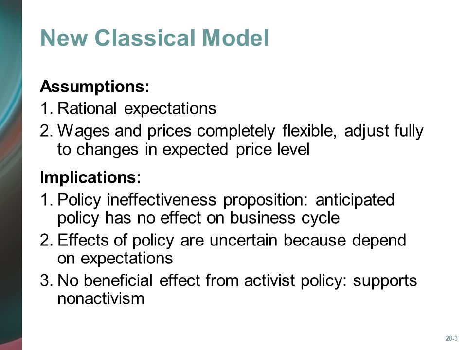 28-3 New Classical Model Assumptions: 1.Rational expectations 2.Wages and prices completely flexible, adjust fully to changes in expected price level Implications: 1.Policy ineffectiveness proposition: anticipated policy has no effect on business cycle 2.Effects of policy are uncertain because depend on expectations 3.No beneficial effect from activist policy: supports nonactivism