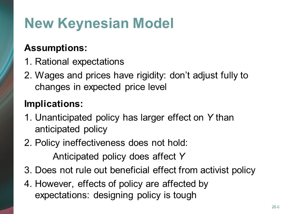 28-6 New Keynesian Model Assumptions: 1.Rational expectations 2.Wages and prices have rigidity: don't adjust fully to changes in expected price level Implications: 1.Unanticipated policy has larger effect on Y than anticipated policy 2.Policy ineffectiveness does not hold: Anticipated policy does affect Y 3.Does not rule out beneficial effect from activist policy 4.However, effects of policy are affected by expectations: designing policy is tough