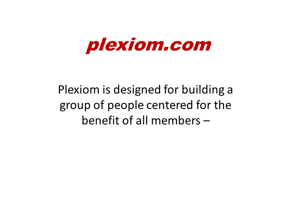 Plexiom is designed for building a group of people centered for the benefit of all members – not just a few.