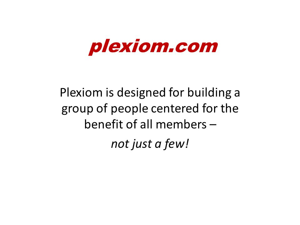 plexiom.com To keep everyone focused on the end results and the benefits of all those participating in plexiom
