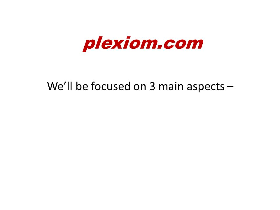 We'll be focused on 3 main aspects – 1.Health plexiom.com