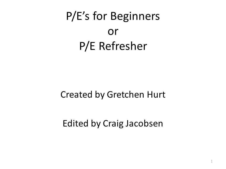 P/E's for Beginners or P/E Refresher Created by Gretchen Hurt Edited by Craig Jacobsen 1