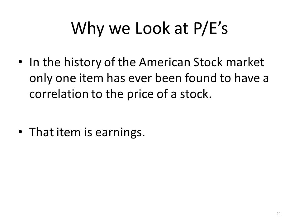 Why we Look at P/E's In the history of the American Stock market only one item has ever been found to have a correlation to the price of a stock. That