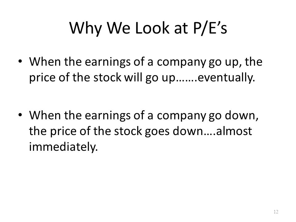 Why We Look at P/E's When the earnings of a company go up, the price of the stock will go up…….eventually. When the earnings of a company go down, the