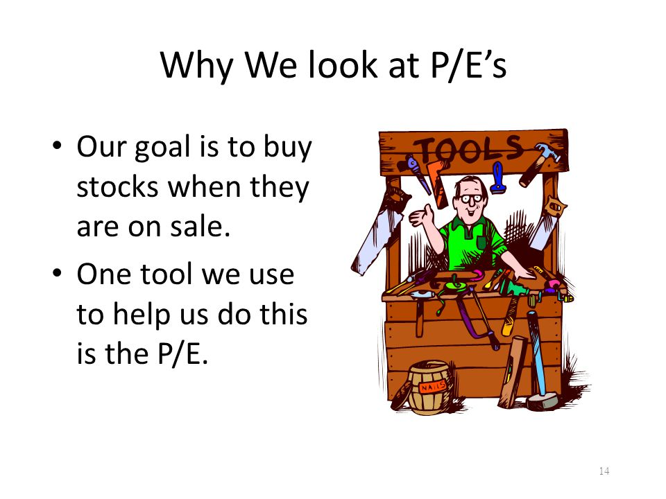 Why We look at P/E's Our goal is to buy stocks when they are on sale. One tool we use to help us do this is the P/E. 14
