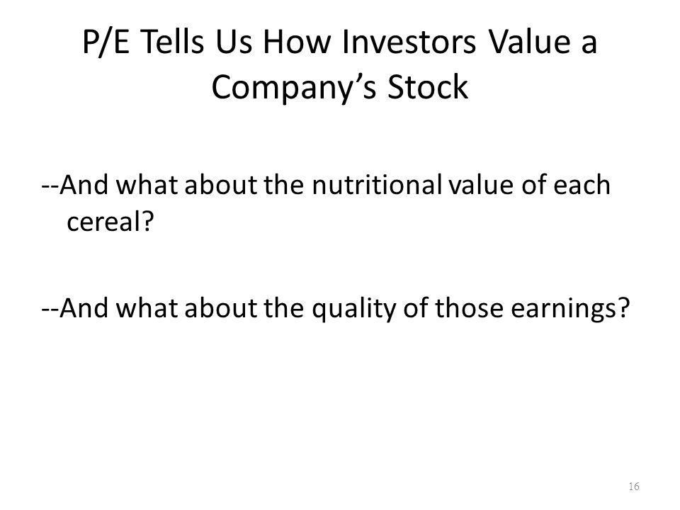 P/E Tells Us How Investors Value a Company's Stock --And what about the nutritional value of each cereal? --And what about the quality of those earnin