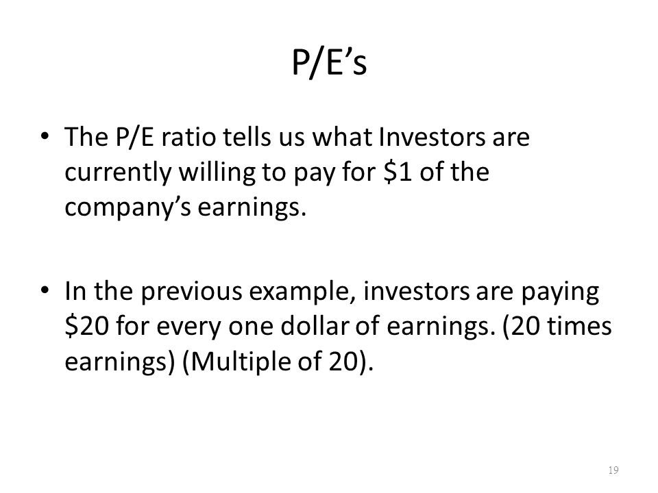 P/E's The P/E ratio tells us what Investors are currently willing to pay for $1 of the company's earnings. In the previous example, investors are payi