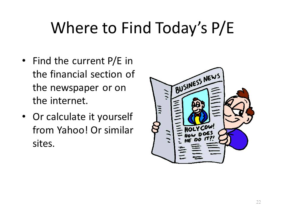 Where to Find Today's P/E Find the current P/E in the financial section of the newspaper or on the internet. Or calculate it yourself from Yahoo! Or s