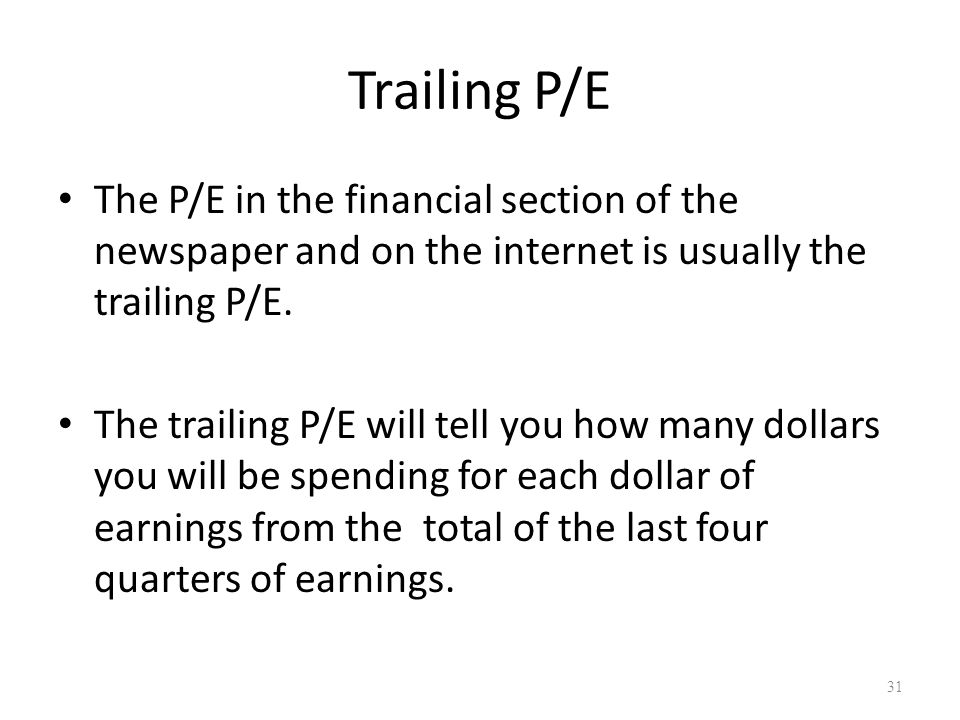 Trailing P/E The P/E in the financial section of the newspaper and on the internet is usually the trailing P/E.